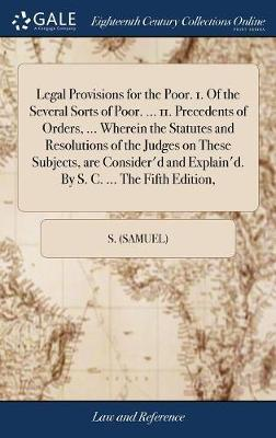 Legal Provisions for the Poor. 1. of the Several Sorts of Poor. ... 11. Precedents of Orders, ... Wherein the Statutes and Resolutions of the Judges on These Subjects, Are Consider'd and Explain'd. by S. C. ... the Fifth Edition, by S (Samuel)