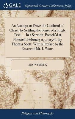 An Attempt to Prove the Godhead of Christ, by Settling the Sense of a Single Text, ... in a Sermon, Preach'd at Norwich, February 27, 1725/6. by Thomas Scott. with a Preface by the Reverend Mr. I. Watts by * Anonymous