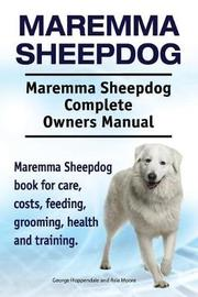 Maremma Sheepdog. Maremma Sheepdog Complete Owners Manual. Maremma Sheepdog Book for Care, Costs, Feeding, Grooming, Health and Training. by George Hoppendale