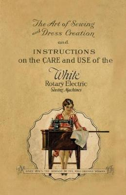 The Art of Sewing and Dress Creation and Instructions on the Care and Use of the White Rotary Electric Sewing Machines by Anon