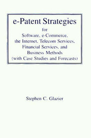 E-Patent Strategies: For Software, E-Commerce, the Internet, Telecom Services, Financial Services, and Business Methods with Case Studies and Forecasts by Stephen C Glazier