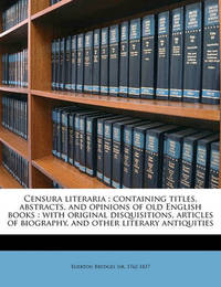 Censura Literaria: Containing Titles, Abstracts, and Opinions of Old English Books: With Original Disquisitions, Articles of Biography, and Other Literary Antiquities Volume V.2 by Egerton Brydges, Sir