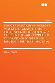 Scipio's Reflections on Monroe's View of the Conduct of the Executive on the Foreign Affairs of the United States. Connected With a Mission to the French Republic in the Years, 1794, '95, '96 by Uriah Tracy