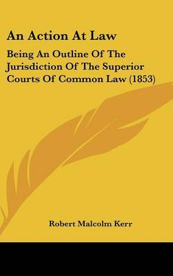 An Action at Law: Being an Outline of the Jurisdiction of the Superior Courts of Common Law (1853) by Robert Malcolm Kerr image