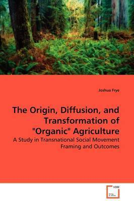 """The Origin, Diffusion, and Transformation of """"Organic"""" Agriculture by Joshua Frye"""