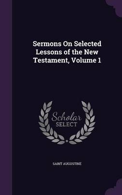 Sermons on Selected Lessons of the New Testament, Volume 1 by Saint Augustine
