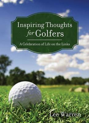 Inspiring Thoughts for Golfers: A Celebration of Life on the Links by Lee Warren