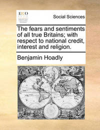 The Fears and Sentiments of All True Britains; With Respect to National Credit, Interest and Religion. by Benjamin Hoadly