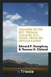 Memoirs of the Rev. Thomas Cleland, D.D., Comp. from His Private Papers by Edward P Humphrey