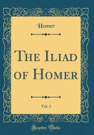 The Iliad of Homer, Vol. 3 (Classic Reprint) by Homer Homer
