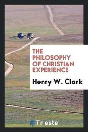 The Philosophy of Christian Experience by Henry W Clark