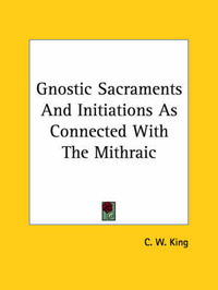 Gnostic Sacraments and Initiations as Connected with the Mithraic by C.W. King