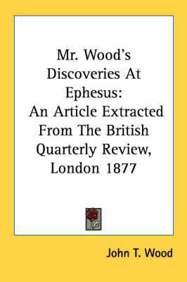 Mr. Wood's Discoveries at Ephesus: An Article Extracted from the British Quarterly Review, London 1877 by John T. Wood
