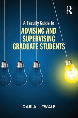A Faculty Guide to Advising and Supervising Graduate Students by Darla J. Twale image