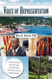 Voice of Representation: A Collection of Speeches, Letters and Messages of an Ambassador by Denis G. Antoine PhD