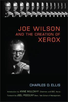 Joe Wilson and the Creation of Xerox by Charles D Ellis