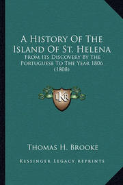 A History of the Island of St. Helena: From Its Discovery by the Portuguese to the Year 1806 (1808) by Thomas H Brooke