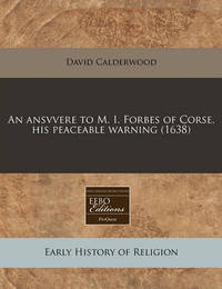 An Ansvvere to M. I. Forbes of Corse, His Peaceable Warning (1638) by David Calderwood