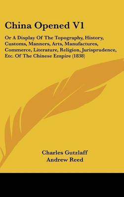 China Opened V1: Or a Display of the Topography, History, Customs, Manners, Arts, Manufactures, Commerce, Literature, Religion, Jurisprudence, Etc. of the Chinese Empire (1838) by Charles Gutzlaff