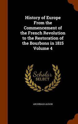 History of Europe from the Commencement of the French Revolution to the Restoration of the Bourbons in 1815 Volume 4 by Archibald Alison image