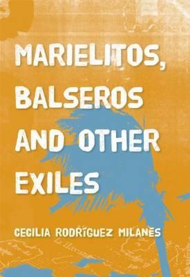 Marielitos, Balseros And Other Exiles by Cecilia Rodriguez Milanes