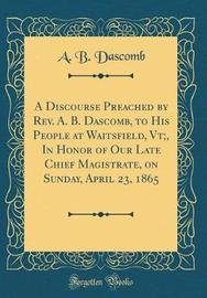 A Discourse Preached by REV. A. B. Dascomb, to His People at Waitsfield, VT;, in Honor of Our Late Chief Magistrate, on Sunday, April 23, 1865 (Classic Reprint) by A B Dascomb image