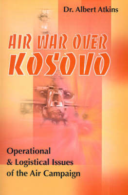 Air War Over Kosovo: Operational and Logistical Issues of the Air Campaign by Albert Atkins image