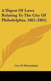 A Digest of Laws Relating to the City of Philadelphia, 1865 (1865) by Of Philadelphia City of Philadelphia