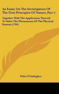 An Essay on the Investigation of the First Principles of Nature, Part 1: Together with the Application Thereof to Solve the Phenomena of the Physical System (1784) by Felix O'Gallagher