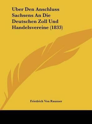 Uber Den Anschluss Sachsens an Die Deutschen Zoll Und Handelsvereine (1833) by Friedrich Von Raumer