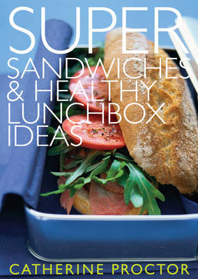 Super Sandwiches and Healthy Lunchbox Ideas by Catherine Proctor