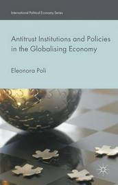 Antitrust Institutions and Policies in the Globalising Economy by Eleonora Poli