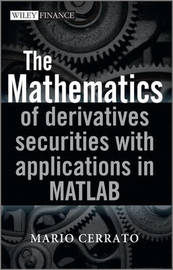 The Mathematics of Derivatives Securities with Applications in MATLAB by Mario Cerrato