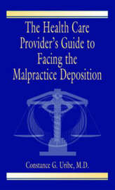 The Health Care Provider's Guide to Facing the Malpractice Deposition by Constance G Uribe M D