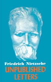 Nietzsche Unpublished Letters by Friedrich Wilhelm Nietzsche