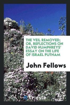 The Veil Removed; Or, Reflections on David Humphrey's Essay on the Life of Israel Putnam by John Fellows