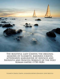 The Beautiful Lady Craven; The Original Memoirs of Elizabeth, Baroness Craven, Afterwards Margravine of Anspach and Bayreuth and Princess Berkeley of the Holy Roman Empire (1750-1828); Volume 1 by Elizabeth Craven Craven, Bar