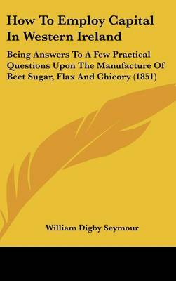 How to Employ Capital in Western Ireland: Being Answers to a Few Practical Questions Upon the Manufacture of Beet Sugar, Flax and Chicory (1851) by William Digby Seymour image