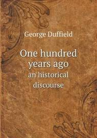 One Hundred Years Ago an Historical Discourse by George Duffield