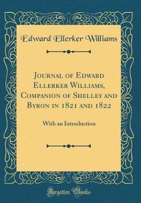 Journal of Edward Ellerker Williams, Companion of Shelley and Byron in 1821 and 1822 by Edward Ellerker Williams