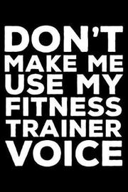 Don't Make Me Use My Fitness Trainer Voice by Creative Juices Publishing