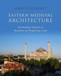 Eastern Medieval Architecture by Robert Ousterhout