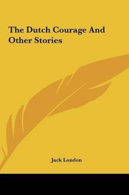 The Dutch Courage and Other Stories by Jack London