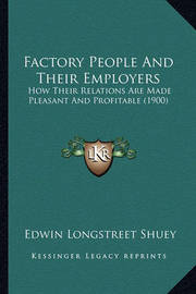 Factory People and Their Employers: How Their Relations Are Made Pleasant and Profitable (1900) by Edwin Longstreet Shuey