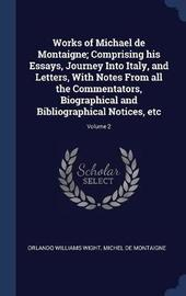 Works of Michael de Montaigne; Comprising His Essays, Journey Into Italy, and Letters, with Notes from All the Commentators, Biographical and Bibliographical Notices, Etc; Volume 2 by Orlando Williams Wight