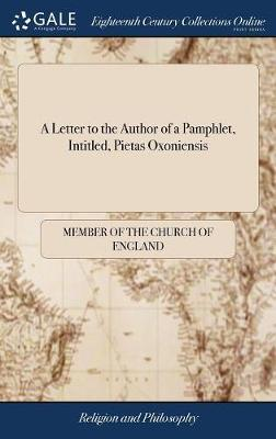 A Letter to the Author of a Pamphlet, Intitled, Pietas Oxoniensis by Member of the Church of England