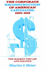 The Corporate Reconstruction of American Capitalism, 1890-1916 by Martin J. Sklar