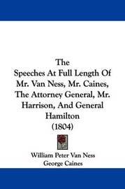 The Speeches at Full Length of Mr. Van Ness, Mr. Caines, the Attorney General, Mr. Harrison, and General Hamilton (1804) by Alexander Hamilton