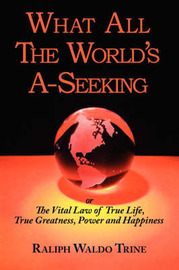 What All the World's A-Seeking or the Vital Law of True Life, True Greatness, Power and Happiness by Ralph Waldo Trine image