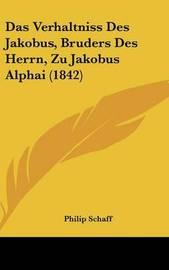 Das Verhaltniss Des Jakobus, Bruders Des Herrn, Zu Jakobus Alphai (1842) by Philip Schaff